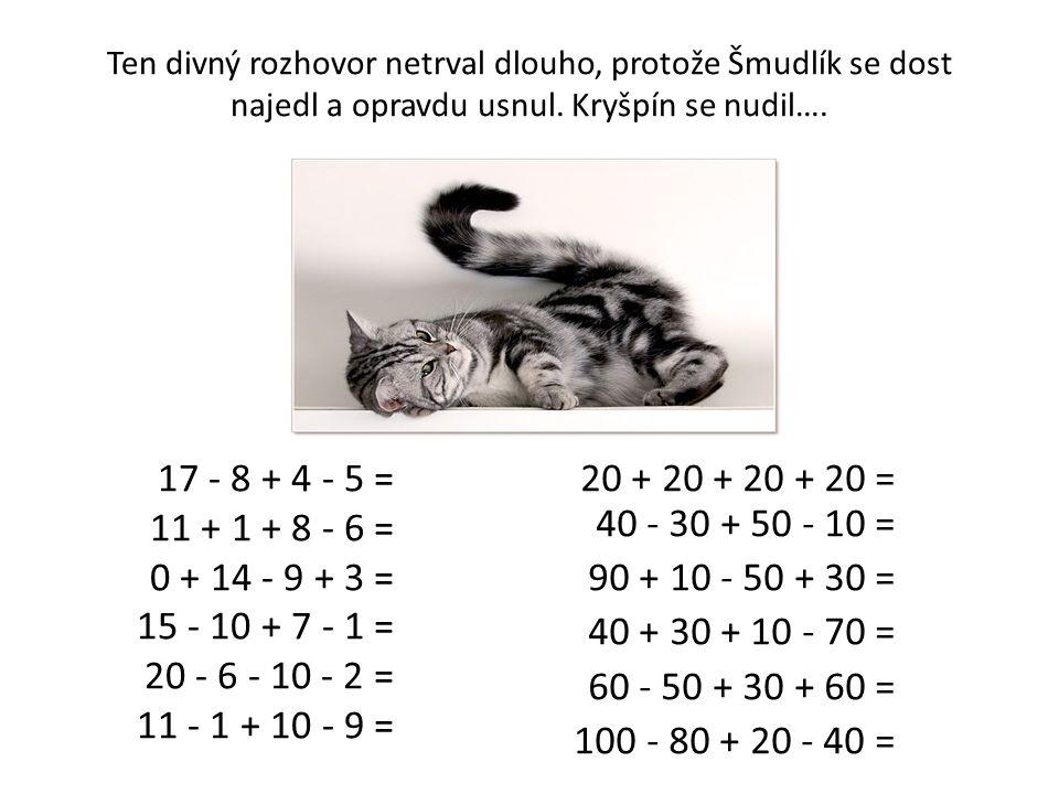 Správné výsledky: 17 - 8 + 4 - 5 = 8 20 + 20 + 20 + 20 = 80 11 + 1 + 8 - 6 = 14 40 - 30 + 50 - 10 = 50 0 + 14 - 9 + 3 = 8 90 + 10 - 50 + 30 = 80 15 - 10 + 7 - 1 = 11 40 + 30 + 10 - 70 = 10 20 - 6 - 10 - 2 = 2 60 - 50 + 30 + 60 = 100 11 - 1 + 10 - 9 = 11 100 - 80 + 20 - 40 = 0