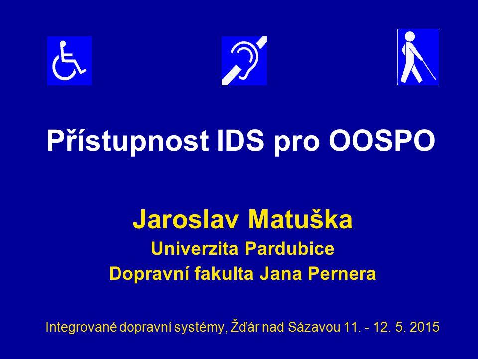 Přístupnost IDS pro OOSPO Jaroslav Matuška Univerzita Pardubice Dopravní fakulta Jana Pernera Integrované dopravní systémy, Žďár nad Sázavou 11. - 12.