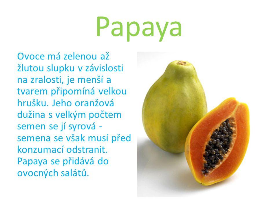 Papaya Ovoce má zelenou až žlutou slupku v závislosti na zralosti, je menší a tvarem připomíná velkou hrušku.