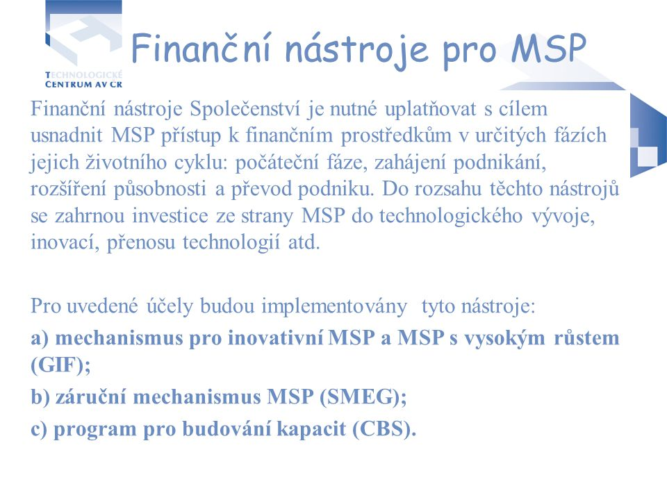 Finanční nástroje pro MSP Finanční nástroje Společenství je nutné uplatňovat s cílem usnadnit MSP přístup k finančním prostředkům v určitých fázích je
