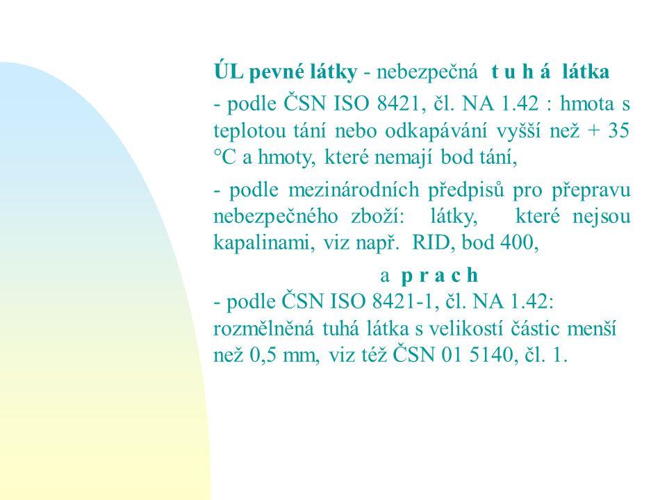 ÚL pevné látky - nebezpečná t u h á látka - podle ČSN ISO 8421, čl. NA 1.42 : hmota s teplotou tání nebo odkapávání vyšší než + 35 °C a hmoty, které n