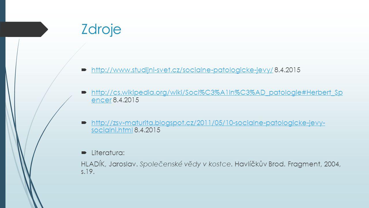Zdroje  http://www.studijni-svet.cz/socialne-patologicke-jevy/ 8.4.2015 http://www.studijni-svet.cz/socialne-patologicke-jevy/  http://cs.wikipedia.org/wiki/Soci%C3%A1ln%C3%AD_patologie#Herbert_Sp encer 8.4.2015 http://cs.wikipedia.org/wiki/Soci%C3%A1ln%C3%AD_patologie#Herbert_Sp encer  http://zsv-maturita.blogspot.cz/2011/05/10-socialne-patologicke-jevy- socialni.html 8.4.2015 http://zsv-maturita.blogspot.cz/2011/05/10-socialne-patologicke-jevy- socialni.html  Literatura: HLADÍK, Jaroslav.