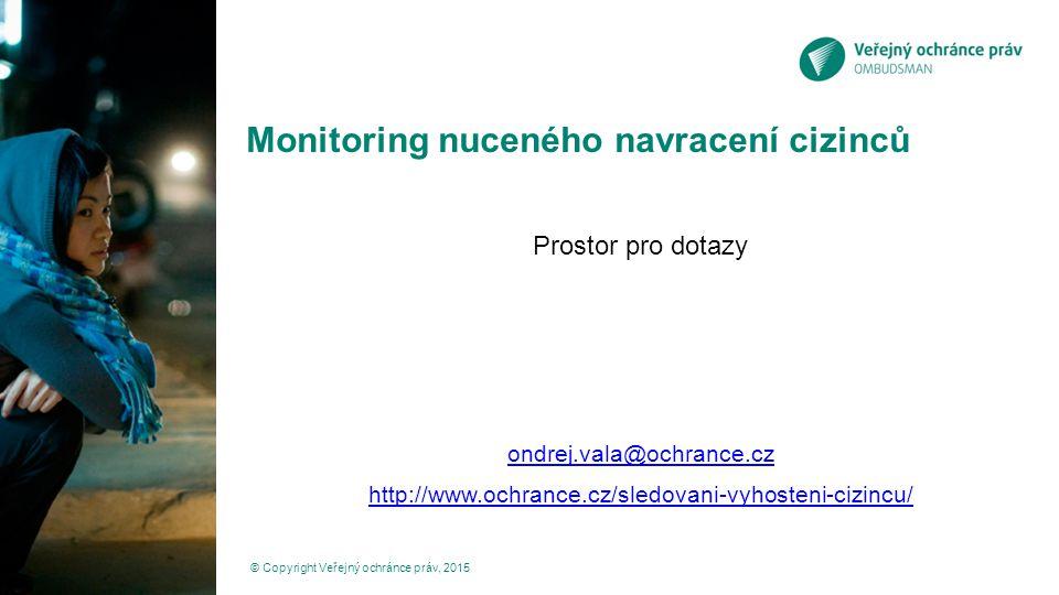 Monitoring nuceného navracení cizinců Prostor pro dotazy ondrej.vala@ochrance.cz http://www.ochrance.cz/sledovani-vyhosteni-cizincu/ © Copyright Veřejný ochránce práv, 2015