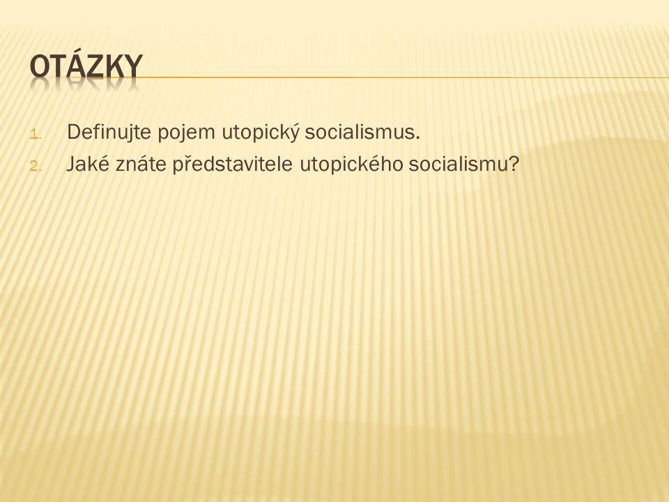 1. Definujte pojem utopický socialismus. 2. Jaké znáte představitele utopického socialismu