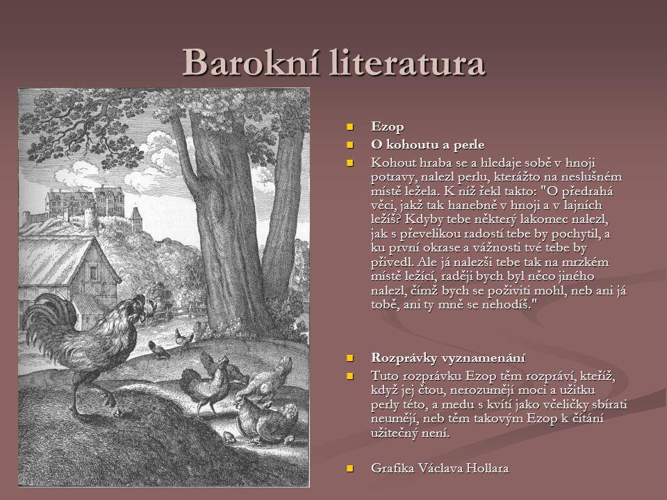 Barokní literatura Ezop O kohoutu a perle Kohout hraba se a hledaje sobě v hnoji potravy, nalezl perlu, kterážto na neslušném místě ležela. K níž řekl