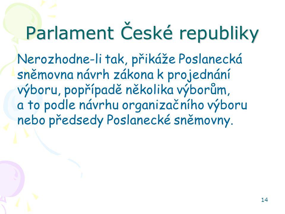 14 Parlament České republiky Nerozhodne-li tak, přikáže Poslanecká sněmovna návrh zákona k projednání výboru, popřípadě několika výborům, a to podle n