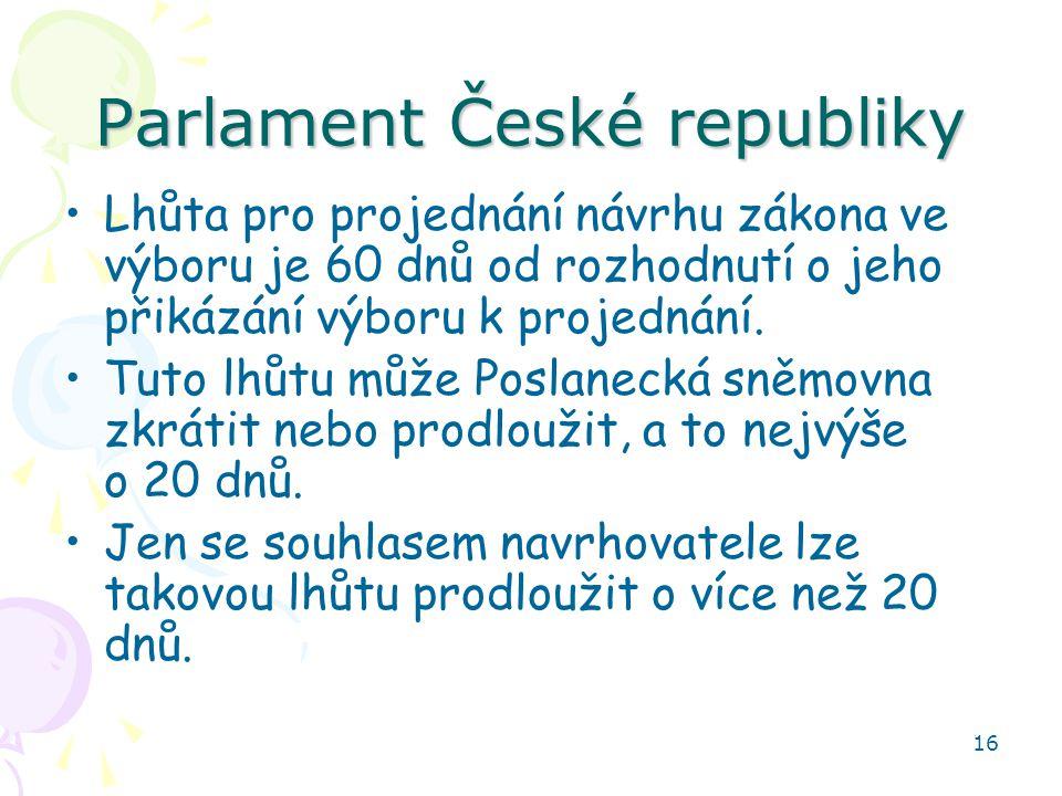 16 Parlament České republiky Lhůta pro projednání návrhu zákona ve výboru je 60 dnů od rozhodnutí o jeho přikázání výboru k projednání. Tuto lhůtu můž
