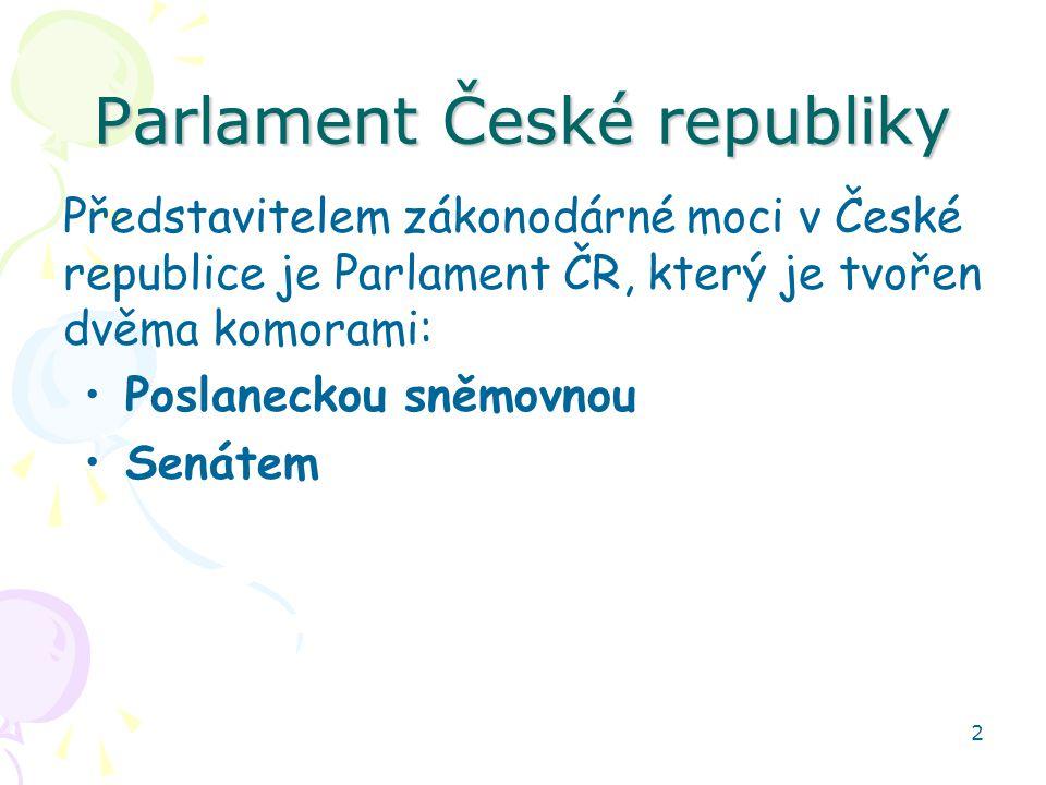 2 Parlament České republiky Představitelem zákonodárné moci v České republice je Parlament ČR, který je tvořen dvěma komorami: Poslaneckou sněmovnou S
