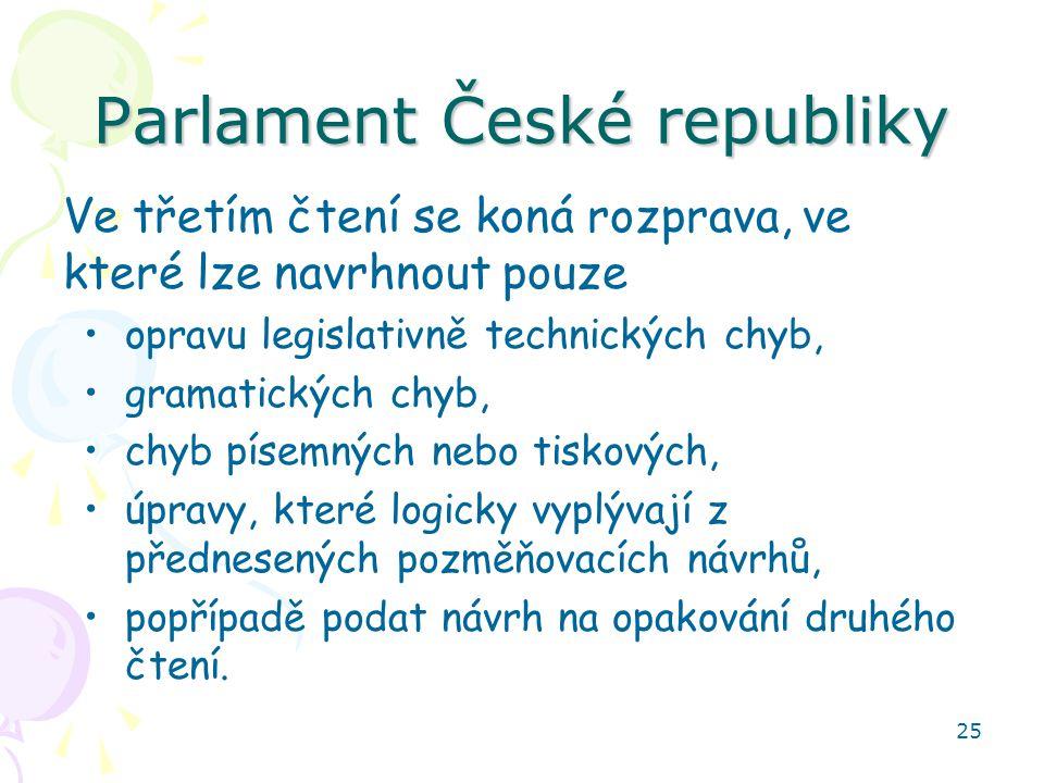 25 Parlament České republiky Ve třetím čtení se koná rozprava, ve které lze navrhnout pouze opravu legislativně technických chyb, gramatických chyb, chyb písemných nebo tiskových, úpravy, které logicky vyplývají z přednesených pozměňovacích návrhů, popřípadě podat návrh na opakování druhého čtení.