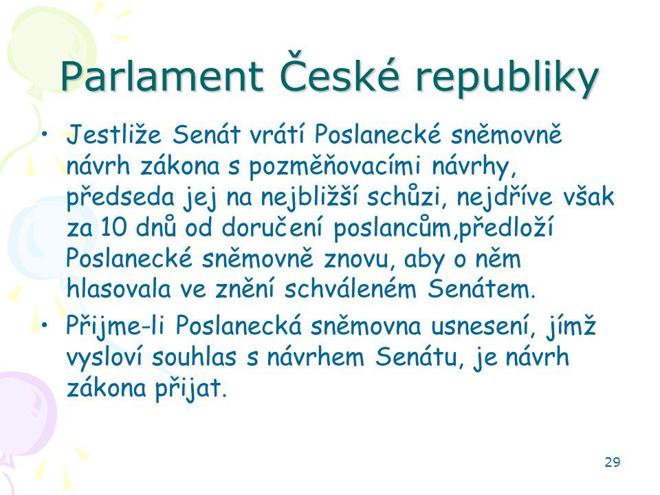 29 Parlament České republiky Jestliže Senát vrátí Poslanecké sněmovně návrh zákona s pozměňovacími návrhy, předseda jej na nejbližší schůzi, nejdříve však za 10 dnů od doručení poslancům,předloží Poslanecké sněmovně znovu, aby o něm hlasovala ve znění schváleném Senátem.