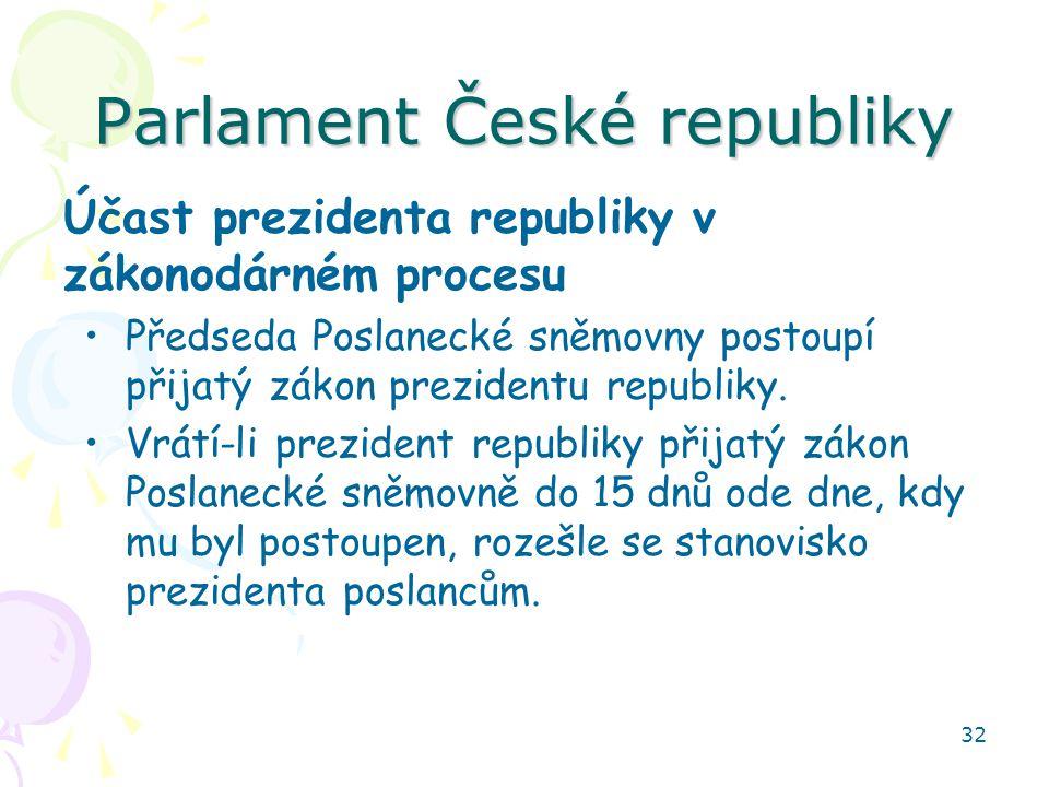 32 Parlament České republiky Účast prezidenta republiky v zákonodárném procesu Předseda Poslanecké sněmovny postoupí přijatý zákon prezidentu republik