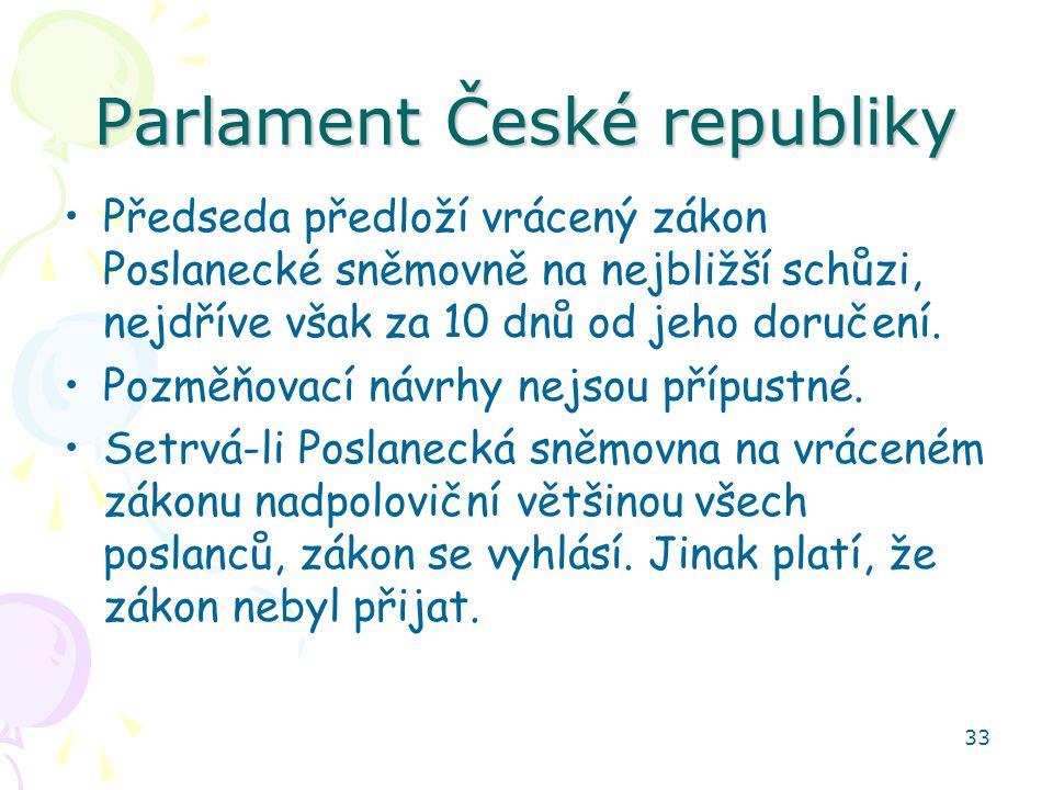 33 Parlament České republiky Předseda předloží vrácený zákon Poslanecké sněmovně na nejbližší schůzi, nejdříve však za 10 dnů od jeho doručení. Pozměň