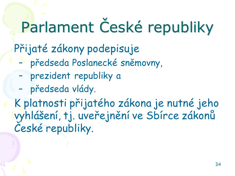 34 Parlament České republiky Přijaté zákony podepisuje –předseda Poslanecké sněmovny, –prezident republiky a –předseda vlády. K platnosti přijatého zá