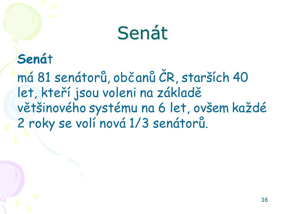 36 Senát Senát má 81 senátorů, občanů ČR, starších 40 let, kteří jsou voleni na základě většinového systému na 6 let, ovšem každé 2 roky se volí nová