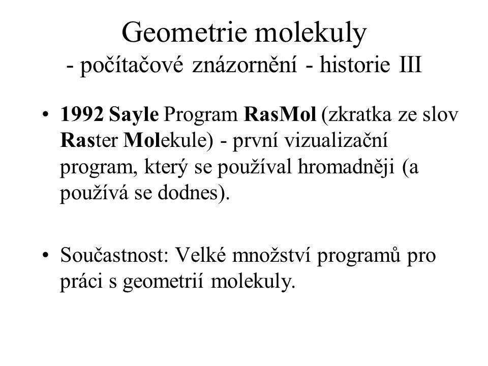 Geometrie molekuly - počítačové znázornění - historie III 1992 Sayle Program RasMol (zkratka ze slov Raster Molekule) - první vizualizační program, kt