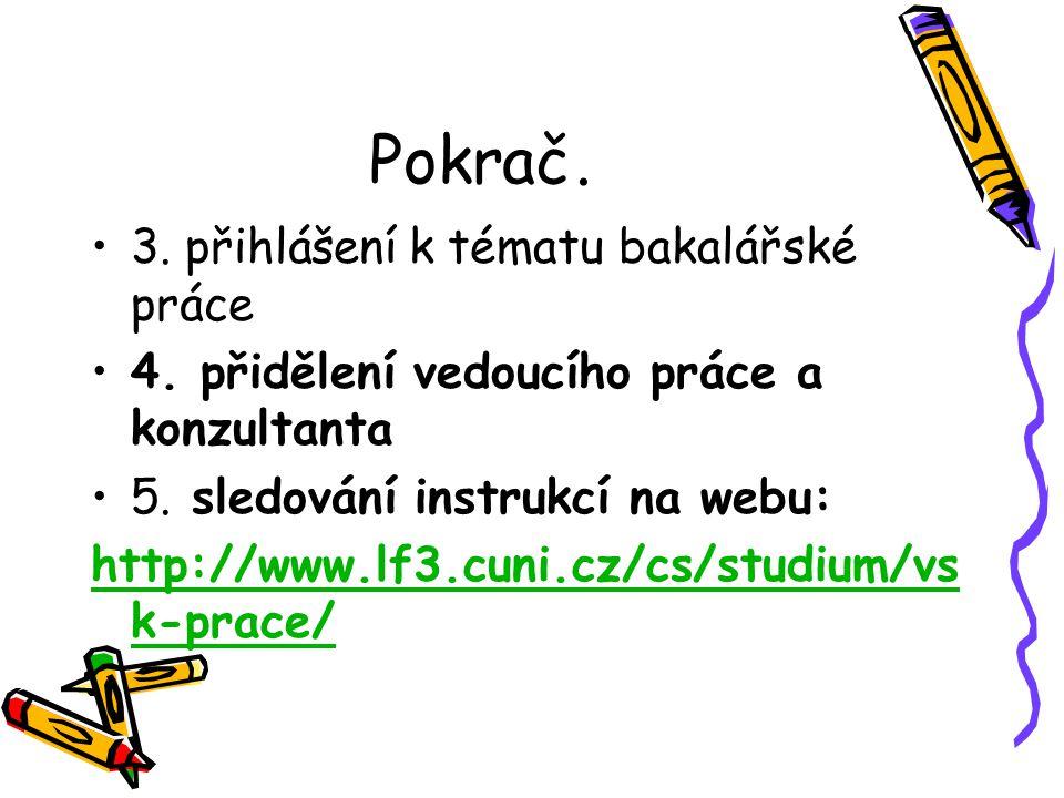 Pokrač. 3. přihlášení k tématu bakalářské práce 4. přidělení vedoucího práce a konzultanta 5. sledování instrukcí na webu: http://www.lf3.cuni.cz/cs/s