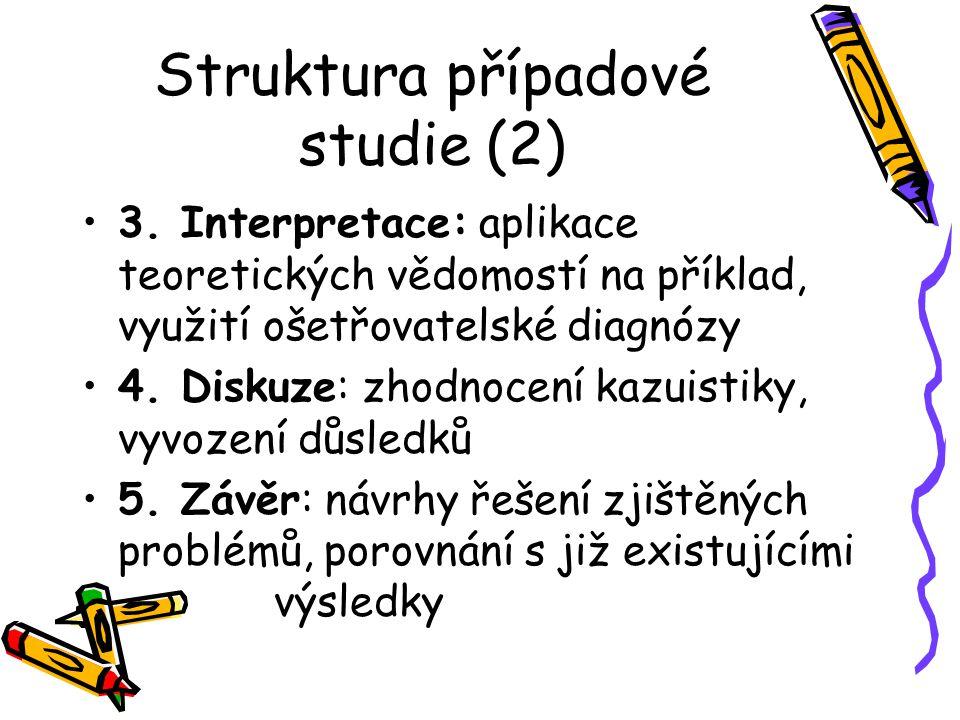 Struktura případové studie (2) 3. Interpretace: aplikace teoretických vědomostí na příklad, využití ošetřovatelské diagnózy 4. Diskuze: zhodnocení kaz