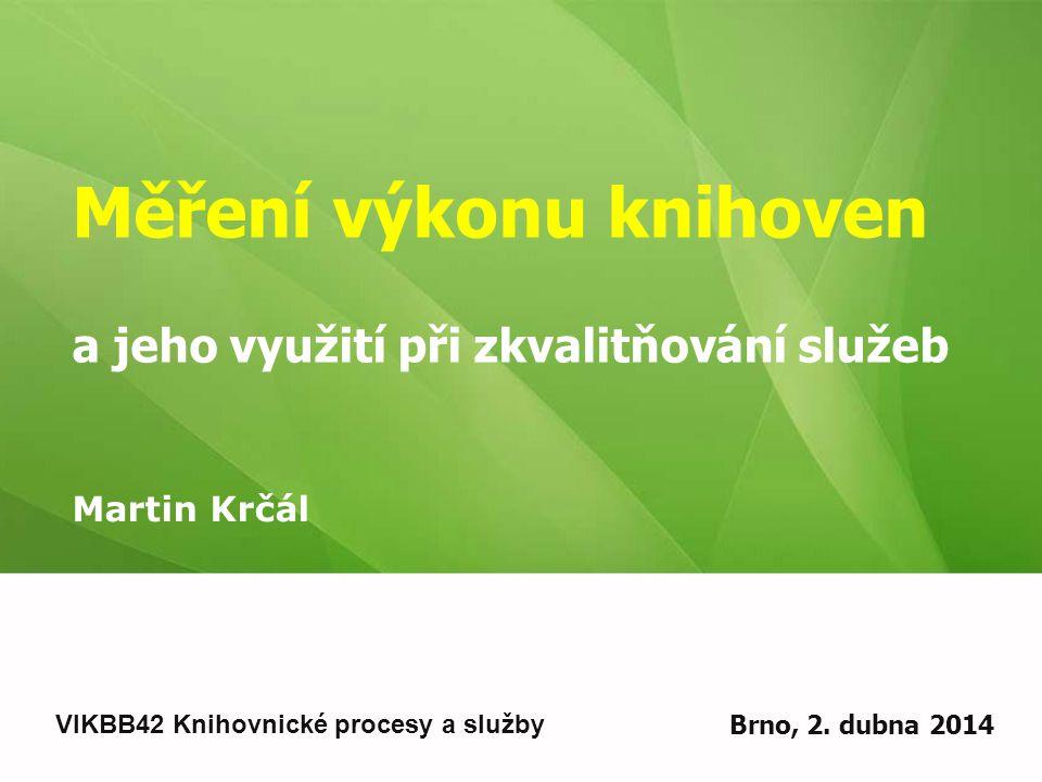 Měření výkonu knihoven a jeho využití při zkvalitňování služeb Martin Krčál VIKBB42 Knihovnické procesy a služby Brno, 2. dubna 2014