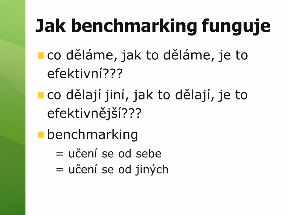 Jak benchmarking funguje co děláme, jak to děláme, je to efektivní??? co dělají jiní, jak to dělají, je to efektivnější??? benchmarking = učení se od