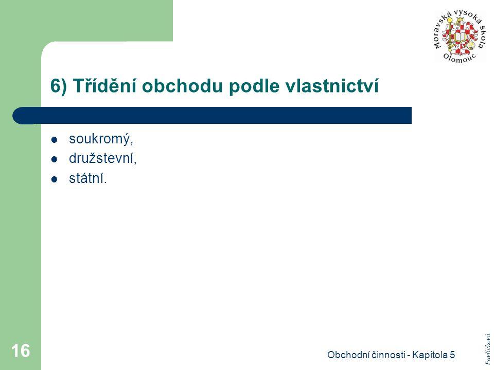 Obchodní činnosti - Kapitola 5 16 6) Třídění obchodu podle vlastnictví soukromý, družstevní, státní. Pavlíčková