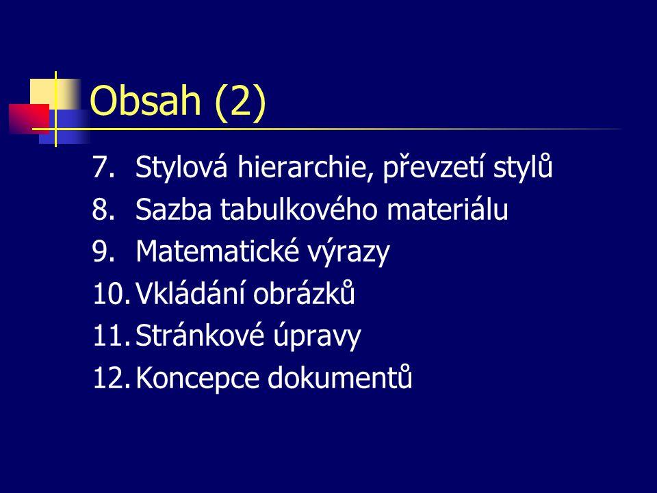 Obsah (2) 7.Stylová hierarchie, převzetí stylů 8.Sazba tabulkového materiálu 9.Matematické výrazy 10.Vkládání obrázků 11.Stránkové úpravy 12.Koncepce dokumentů