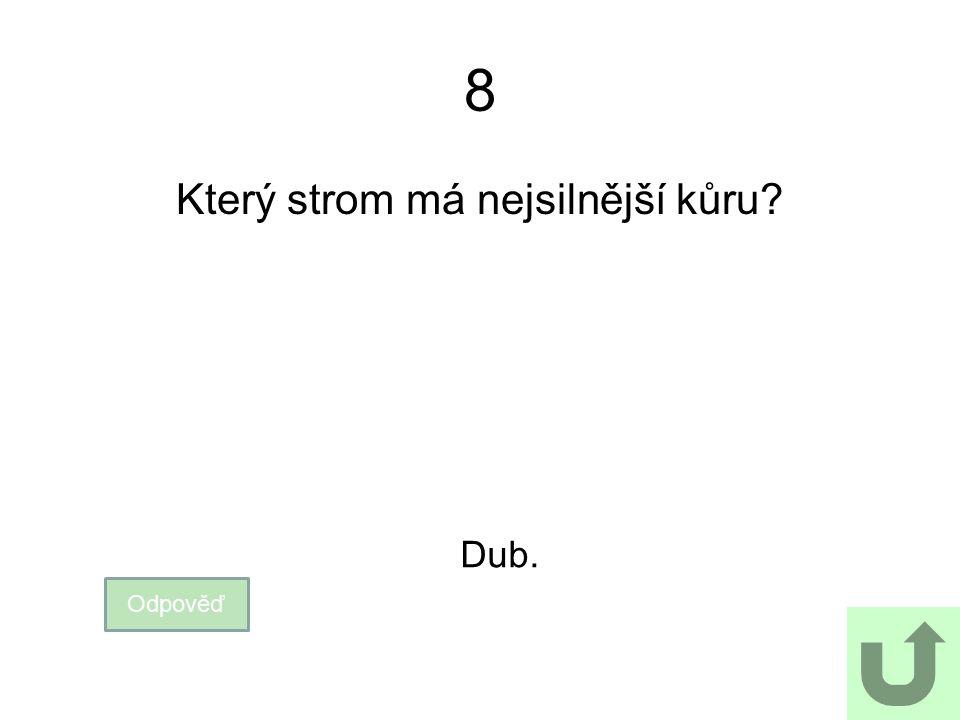 8 Který strom má nejsilnější kůru? Odpověď Dub.
