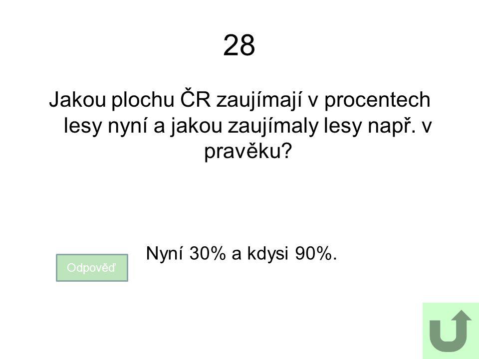 28 Jakou plochu ČR zaujímají v procentech lesy nyní a jakou zaujímaly lesy např. v pravěku? Odpověď Nyní 30% a kdysi 90%.