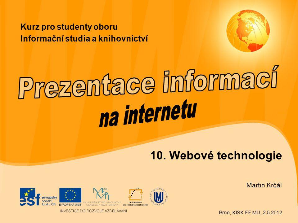 10. Webové technologie Martin Krčál Brno, KISK FF MU, 2.5.2012 Kurz pro studenty oboru Informační studia a knihovnictví