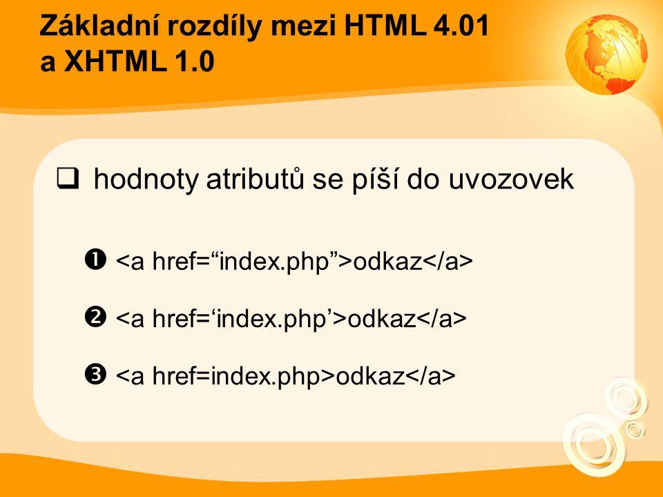 Základní rozdíly mezi HTML 4.01 a XHTML 1.0  hodnoty atributů se píší do uvozovek  <a href= index.php >odkaz</a>  <a href='index.php'>odkaz</a>  <a href=index.php>odkaz</a>