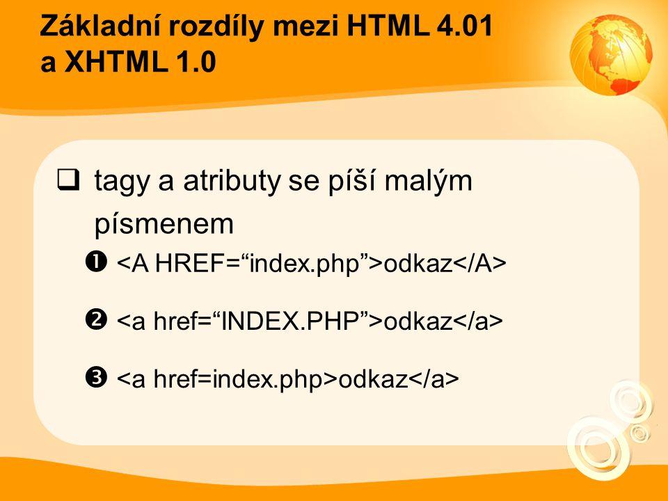 Základní rozdíly mezi HTML 4.01 a XHTML 1.0  tagy a atributy se píší malým písmenem  <A HREF= index.php >odkaz</A>  <a href= INDEX.PHP >odkaz</a>  <a href=index.php>odkaz</a>