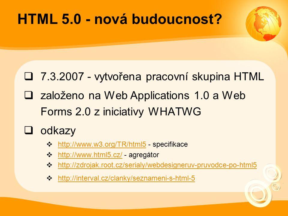 HTML 5.0 - nová budoucnost?  7.3.2007 - vytvořena pracovní skupina HTML  založeno na Web Applications 1.0 a Web Forms 2.0 z iniciativy WHATWG  odka