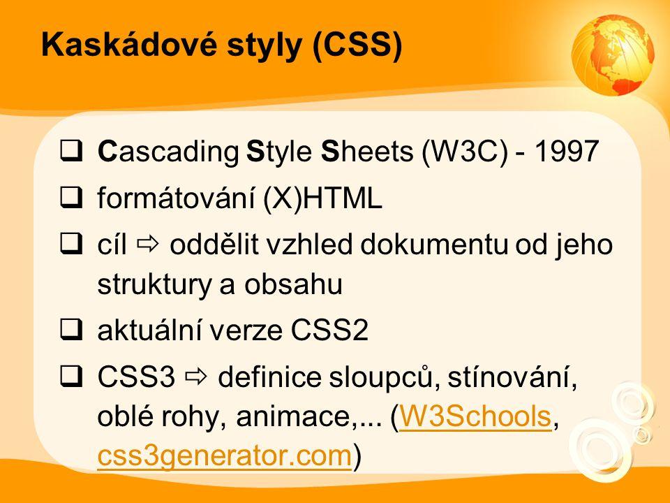 Kaskádové styly (CSS)  Cascading Style Sheets (W3C) - 1997  formátování (X)HTML  cíl  oddělit vzhled dokumentu od jeho struktury a obsahu  aktuální verze CSS2  CSS3  definice sloupců, stínování, oblé rohy, animace,...
