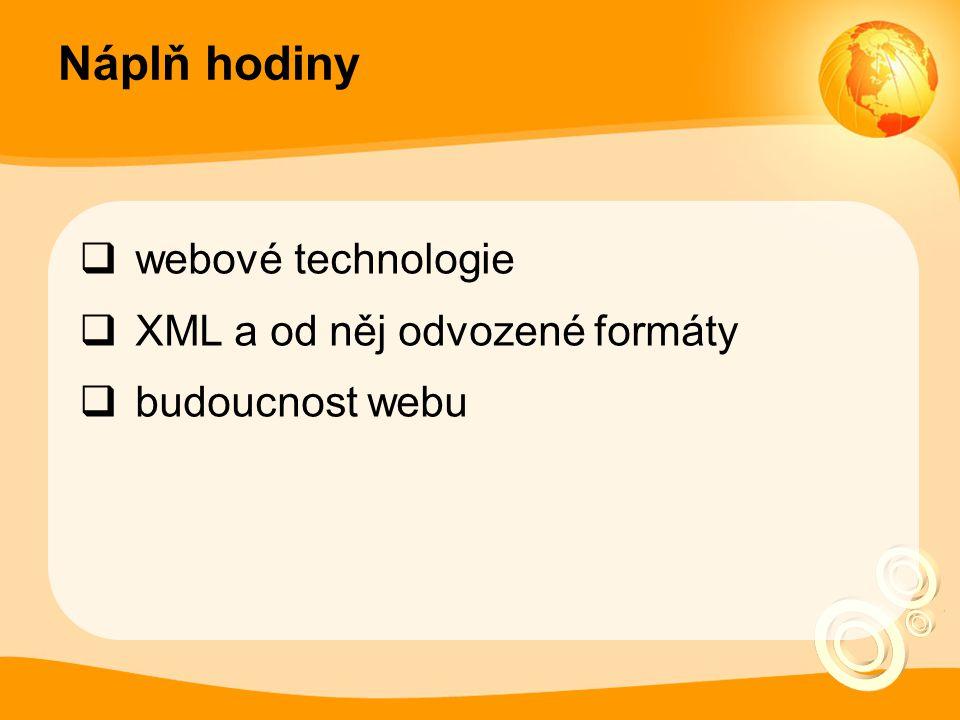 Náplň hodiny  webové technologie  XML a od něj odvozené formáty  budoucnost webu