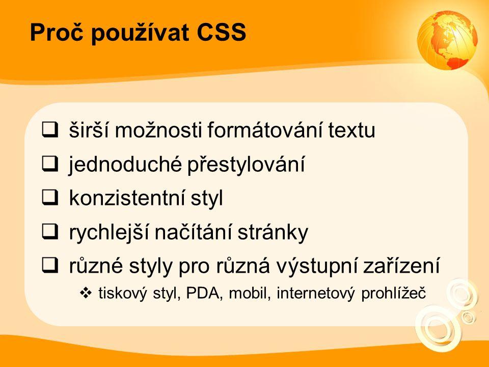 Proč používat CSS  širší možnosti formátování textu  jednoduché přestylování  konzistentní styl  rychlejší načítání stránky  různé styly pro různá výstupní zařízení  tiskový styl, PDA, mobil, internetový prohlížeč