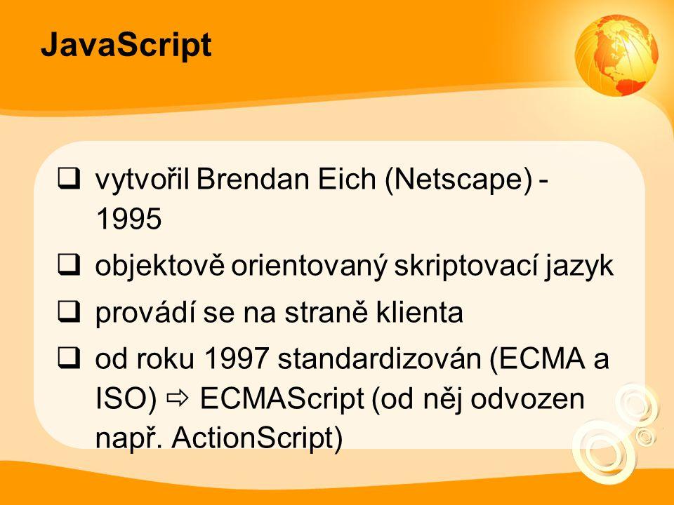 JavaScript  vytvořil Brendan Eich (Netscape) - 1995  objektově orientovaný skriptovací jazyk  provádí se na straně klienta  od roku 1997 standardizován (ECMA a ISO)  ECMAScript (od něj odvozen např.