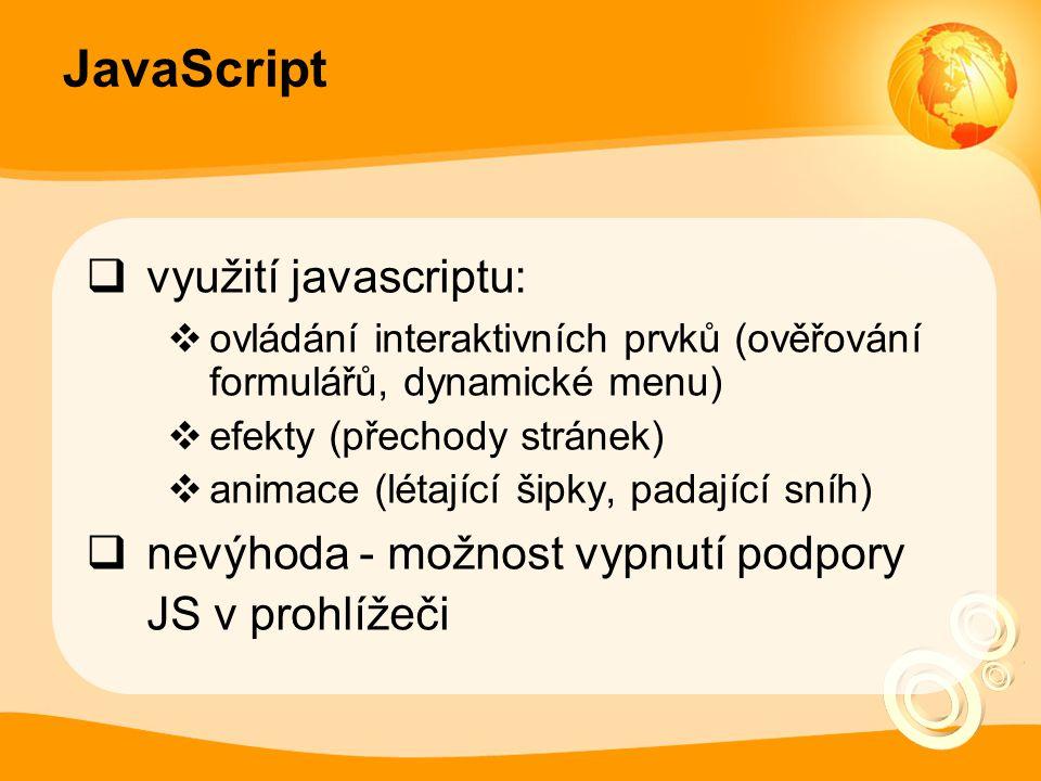 JavaScript  využití javascriptu:  ovládání interaktivních prvků (ověřování formulářů, dynamické menu)  efekty (přechody stránek)  animace (létající šipky, padající sníh)  nevýhoda - možnost vypnutí podpory JS v prohlížeči