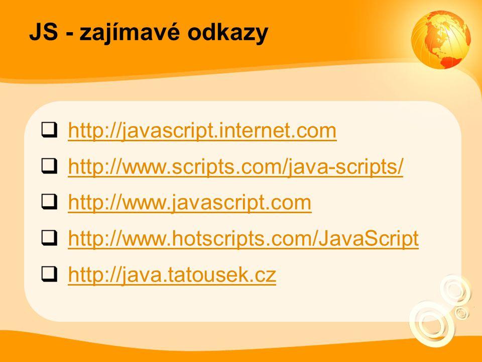 JS - zajímavé odkazy  http://javascript.internet.com http://javascript.internet.com  http://www.scripts.com/java-scripts/ http://www.scripts.com/java-scripts/  http://www.javascript.com http://www.javascript.com  http://www.hotscripts.com/JavaScript http://www.hotscripts.com/JavaScript  http://java.tatousek.cz http://java.tatousek.cz