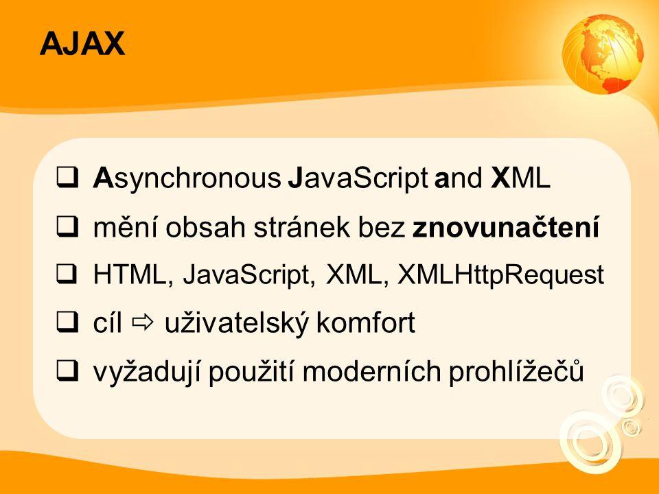 AJAX  Asynchronous JavaScript and XML  mění obsah stránek bez znovunačtení  HTML, JavaScript, XML, XMLHttpRequest  cíl  uživatelský komfort  vyžadují použití moderních prohlížečů