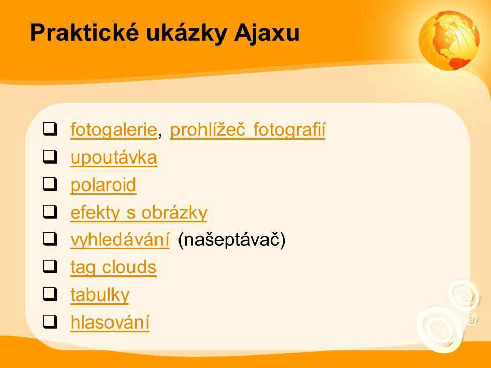 Praktické ukázky Ajaxu  fotogalerie, prohlížeč fotografií fotogalerieprohlížeč fotografií  upoutávka upoutávka  polaroid polaroid  efekty s obrázky efekty s obrázky  vyhledávání (našeptávač) vyhledávání  tag clouds tag clouds  tabulky tabulky  hlasování hlasování