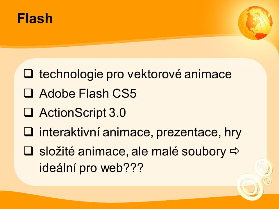 Flash  technologie pro vektorové animace  Adobe Flash CS5  ActionScript 3.0  interaktivní animace, prezentace, hry  složité animace, ale malé soubory  ideální pro web