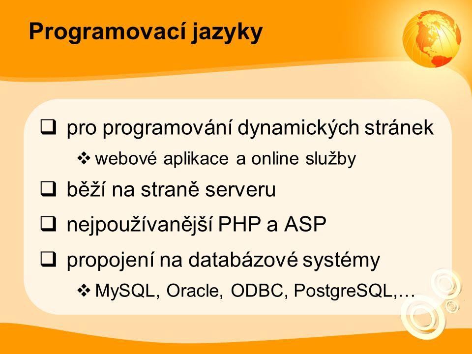 Programovací jazyky  pro programování dynamických stránek  webové aplikace a online služby  běží na straně serveru  nejpoužívanější PHP a ASP  propojení na databázové systémy  MySQL, Oracle, ODBC, PostgreSQL,…