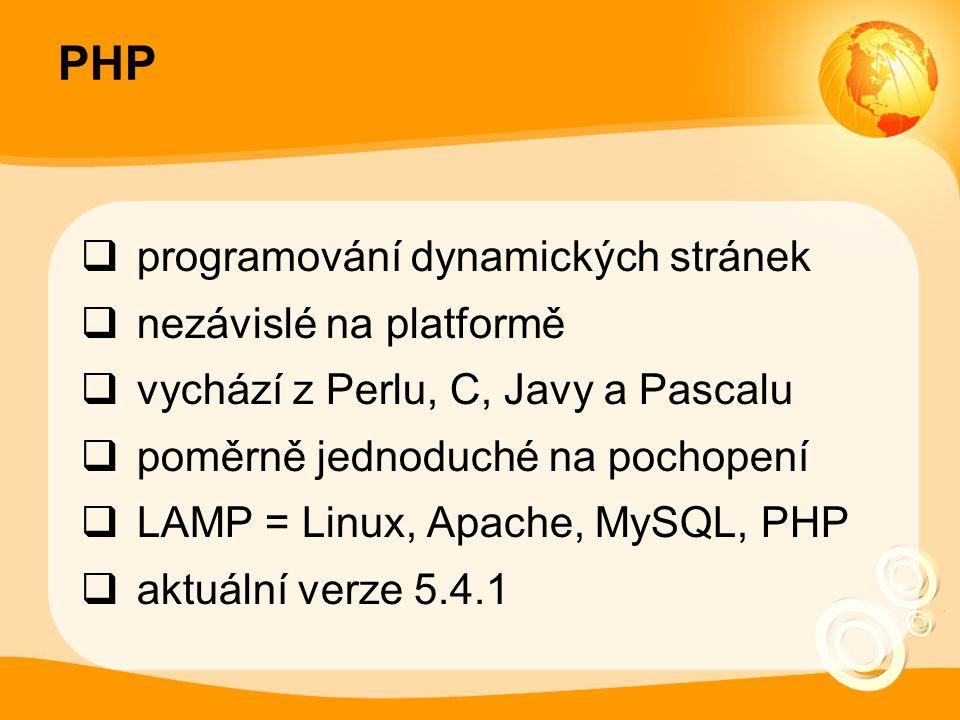 PHP  programování dynamických stránek  nezávislé na platformě  vychází z Perlu, C, Javy a Pascalu  poměrně jednoduché na pochopení  LAMP = Linux, Apache, MySQL, PHP  aktuální verze 5.4.1