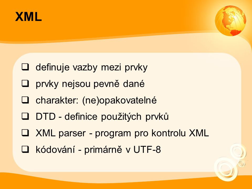 XML  definuje vazby mezi prvky  prvky nejsou pevně dané  charakter: (ne)opakovatelné  DTD - definice použitých prvků  XML parser - program pro kontrolu XML  kódování - primárně v UTF-8