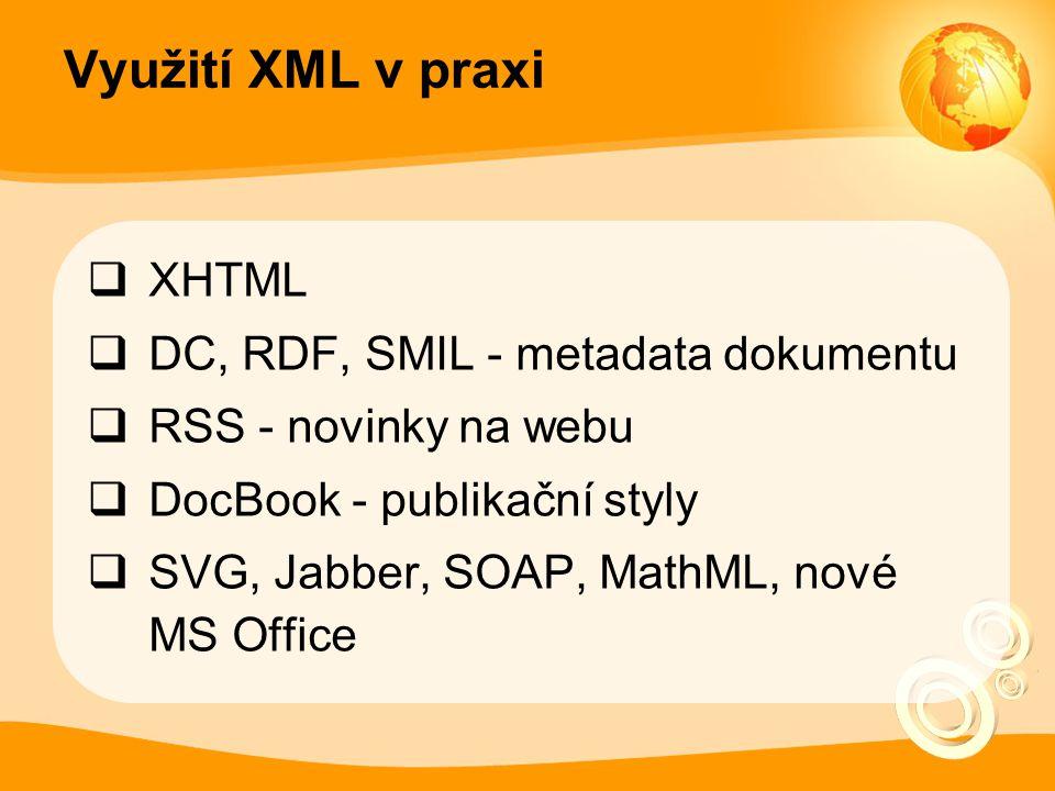 Využití XML v praxi  XHTML  DC, RDF, SMIL - metadata dokumentu  RSS - novinky na webu  DocBook - publikační styly  SVG, Jabber, SOAP, MathML, nov