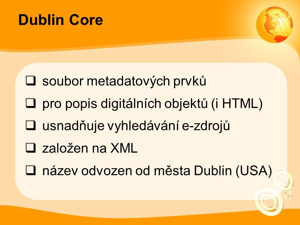Dublin Core  soubor metadatových prvků  pro popis digitálních objektů (i HTML)  usnadňuje vyhledávání e-zdrojů  založen na XML  název odvozen od města Dublin (USA)