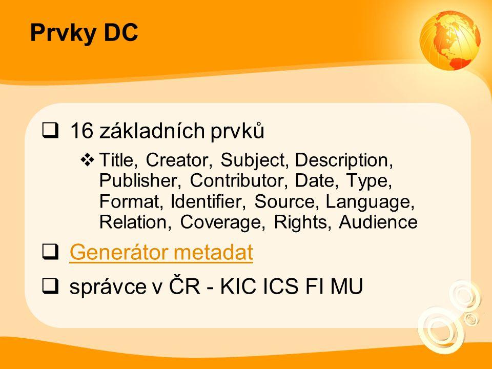 Prvky DC  16 základních prvků  Title, Creator, Subject, Description, Publisher, Contributor, Date, Type, Format, Identifier, Source, Language, Relation, Coverage, Rights, Audience  Generátor metadat Generátor metadat  správce v ČR - KIC ICS FI MU