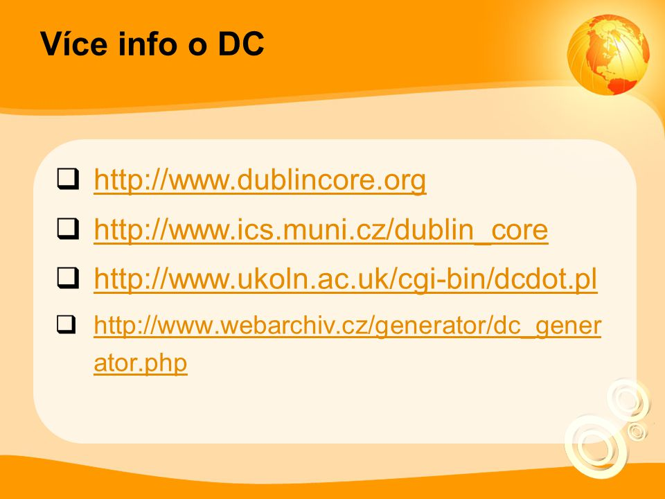 Více info o DC  http://www.dublincore.org http://www.dublincore.org  http://www.ics.muni.cz/dublin_core http://www.ics.muni.cz/dublin_core  http://www.ukoln.ac.uk/cgi-bin/dcdot.pl http://www.ukoln.ac.uk/cgi-bin/dcdot.pl  http://www.webarchiv.cz/generator/dc_gener ator.php http://www.webarchiv.cz/generator/dc_gener ator.php