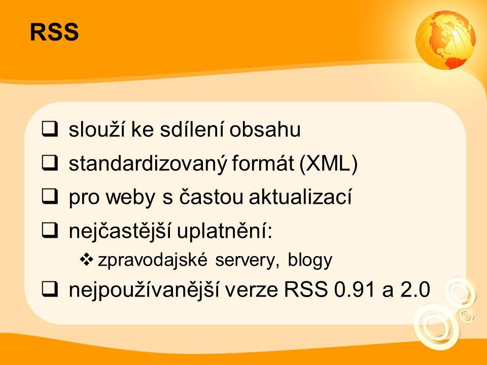 RSS  slouží ke sdílení obsahu  standardizovaný formát (XML)  pro weby s častou aktualizací  nejčastější uplatnění:  zpravodajské servery, blogy  nejpoužívanější verze RSS 0.91 a 2.0