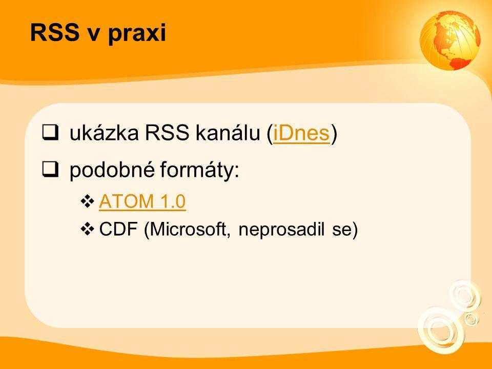 RSS v praxi  ukázka RSS kanálu (iDnes)iDnes  podobné formáty:  ATOM 1.0 ATOM 1.0  CDF (Microsoft, neprosadil se)