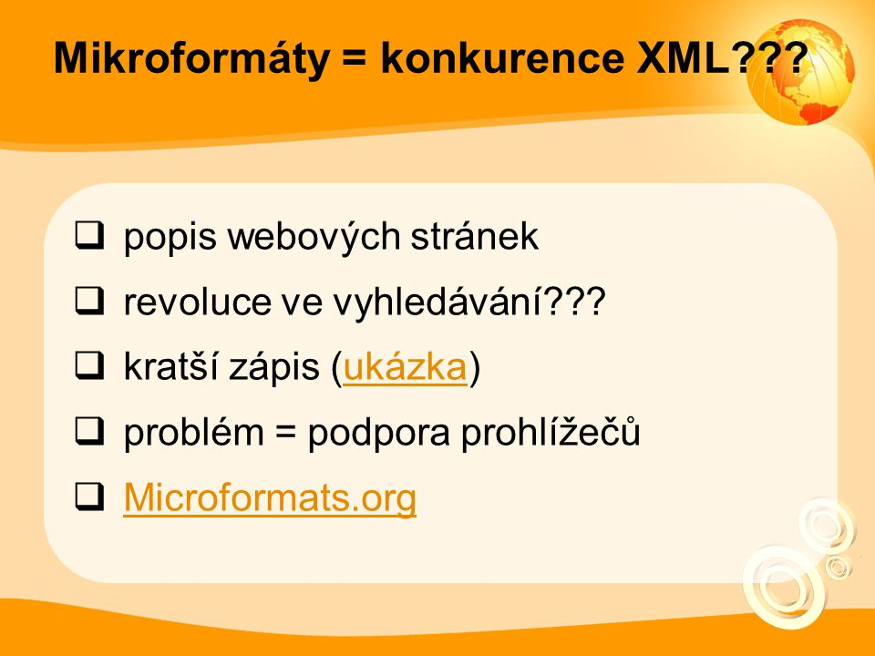 Mikroformáty = konkurence XML???  popis webových stránek  revoluce ve vyhledávání???  kratší zápis (ukázka)ukázka  problém = podpora prohlížečů 